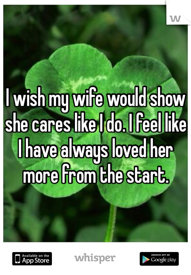 I wish my wife would show she cares like I do. I feel like I have always loved her more from the start.