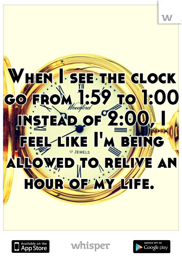 When I see the clock go from 1:59 to 1:00 instead of 2:00, I feel like I'm being allowed to relive an hour of my life.