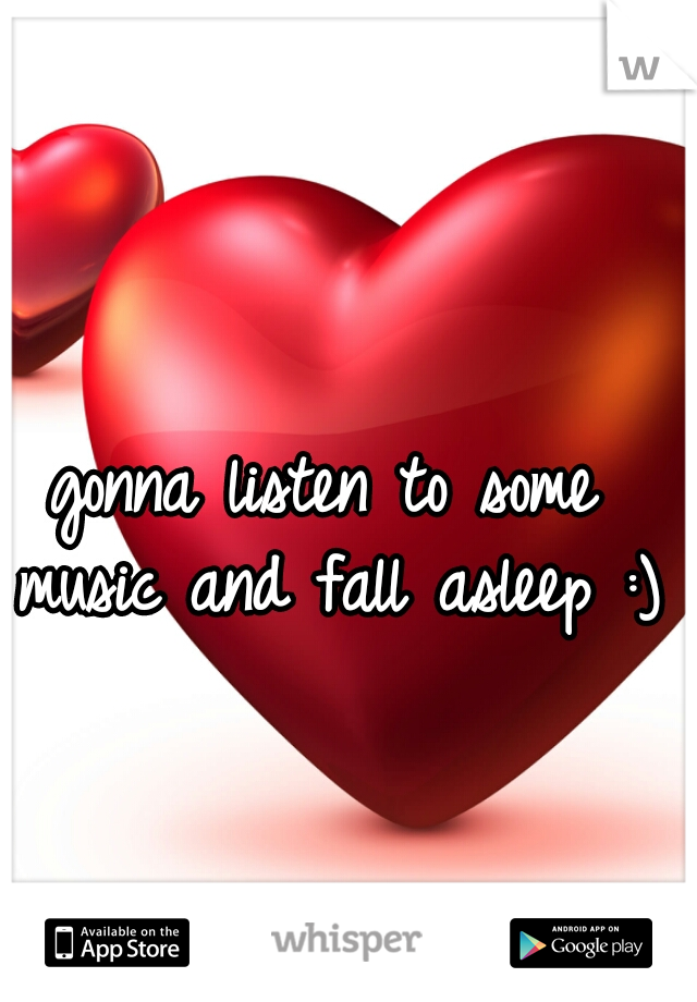 gonna listen to some music and fall asleep :)
