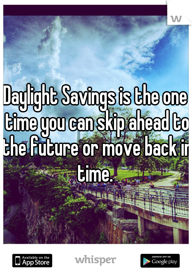 Daylight Savings is the one time you can skip ahead to the future or move back in time.