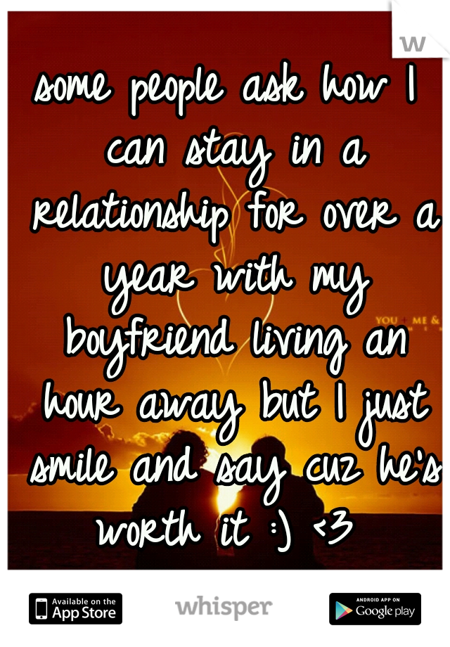 some people ask how I can stay in a relationship for over a year with my boyfriend living an hour away but I just smile and say cuz he's worth it :) <3