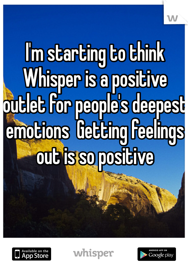 I'm starting to think Whisper is a positive outlet for people's deepest emotions  Getting feelings out is so positive