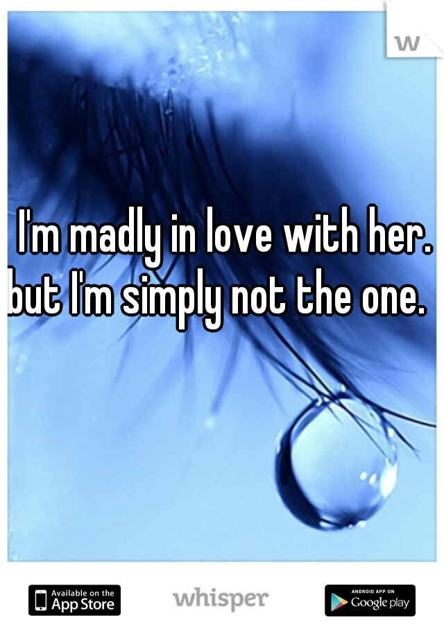 I'm madly in love with her. but I'm simply not the one.