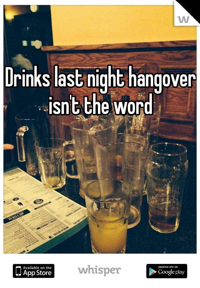 Drinks last night hangover isn't the word