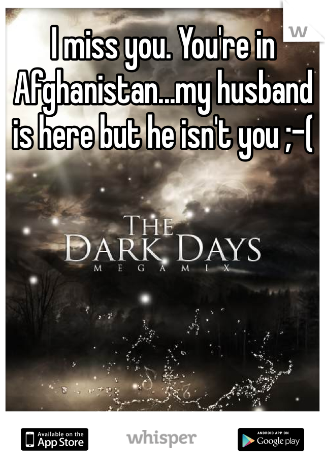 I miss you. You're in Afghanistan...my husband is here but he isn't you ;-(