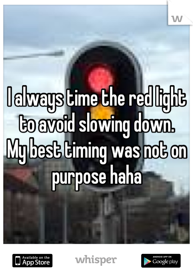 I always time the red light to avoid slowing down. My best timing was not on purpose haha
