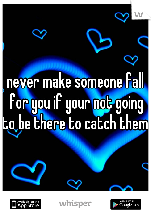 never make someone fall for you if your not going to be there to catch them.