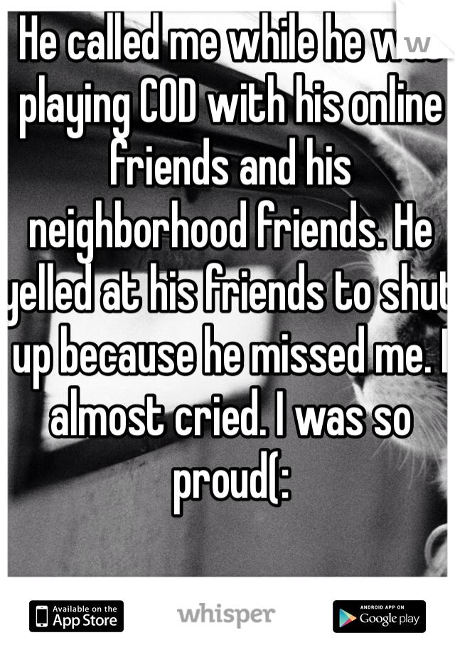 He called me while he was playing COD with his online friends and his neighborhood friends. He yelled at his friends to shut up because he missed me. I almost cried. I was so proud(: