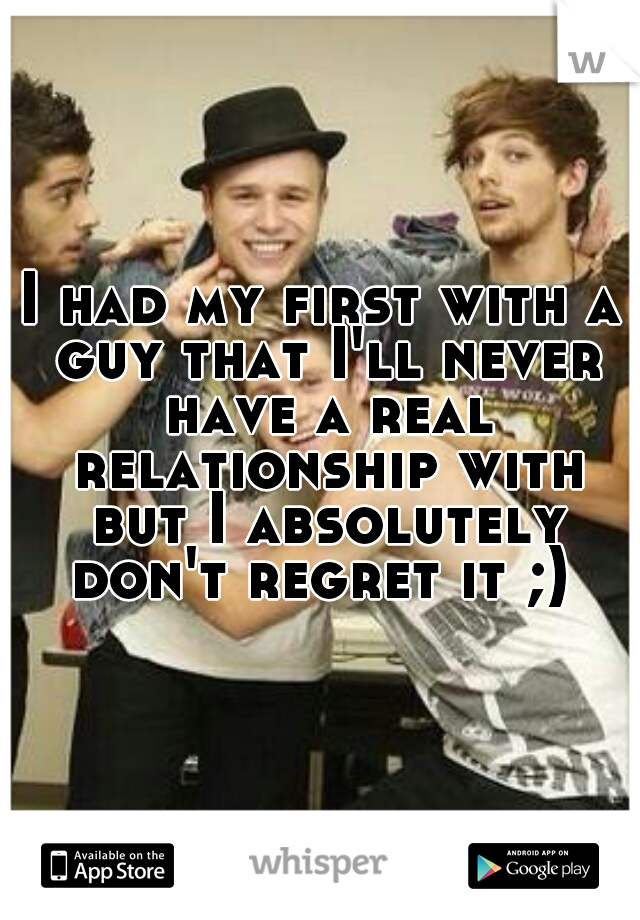 I had my first with a guy that I'll never have a real relationship with but I absolutely don't regret it ;)