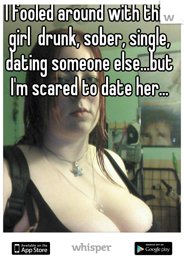 I fooled around with this girl  drunk, sober, single, dating someone else...but I'm scared to date her...