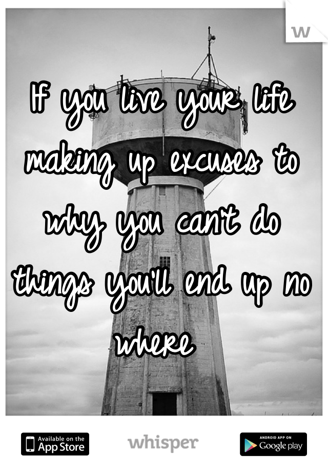 If you live your life making up excuses to why you can't do things you'll end up no where