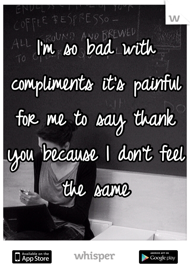 I'm so bad with compliments it's painful for me to say thank you because I don't feel the same