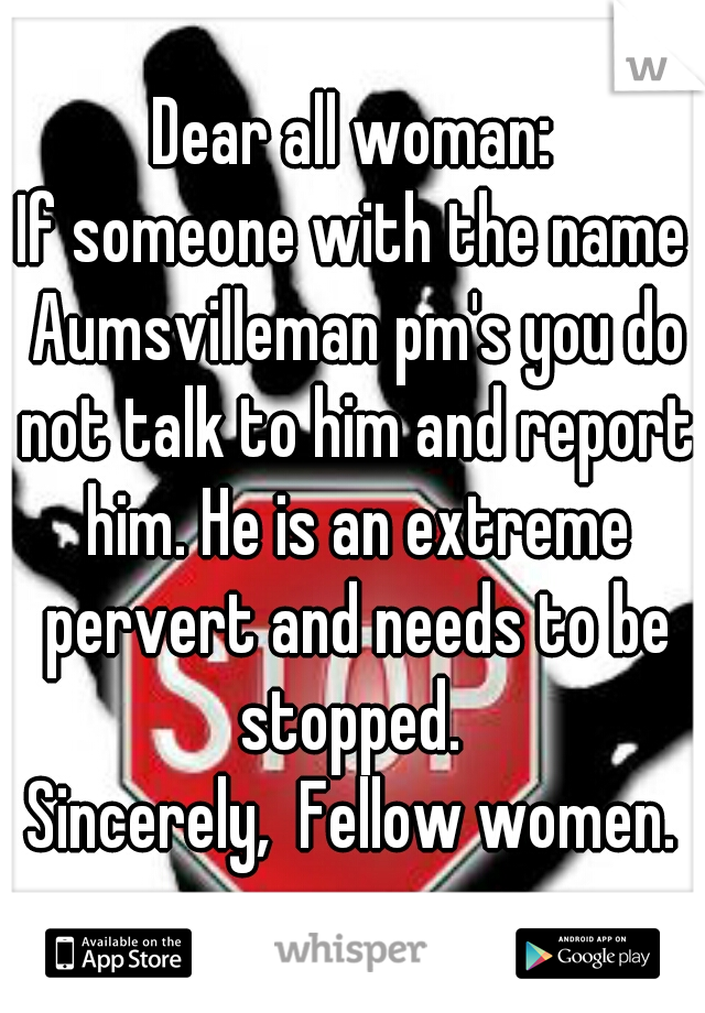 Dear all woman: If someone with the name Aumsvilleman pm's you do not talk to him and report him. He is an extreme pervert and needs to be stopped.  Sincerely,  Fellow women.