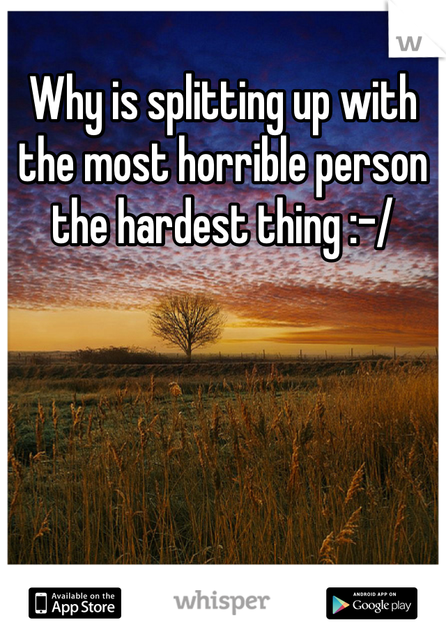 Why is splitting up with the most horrible person the hardest thing :-/