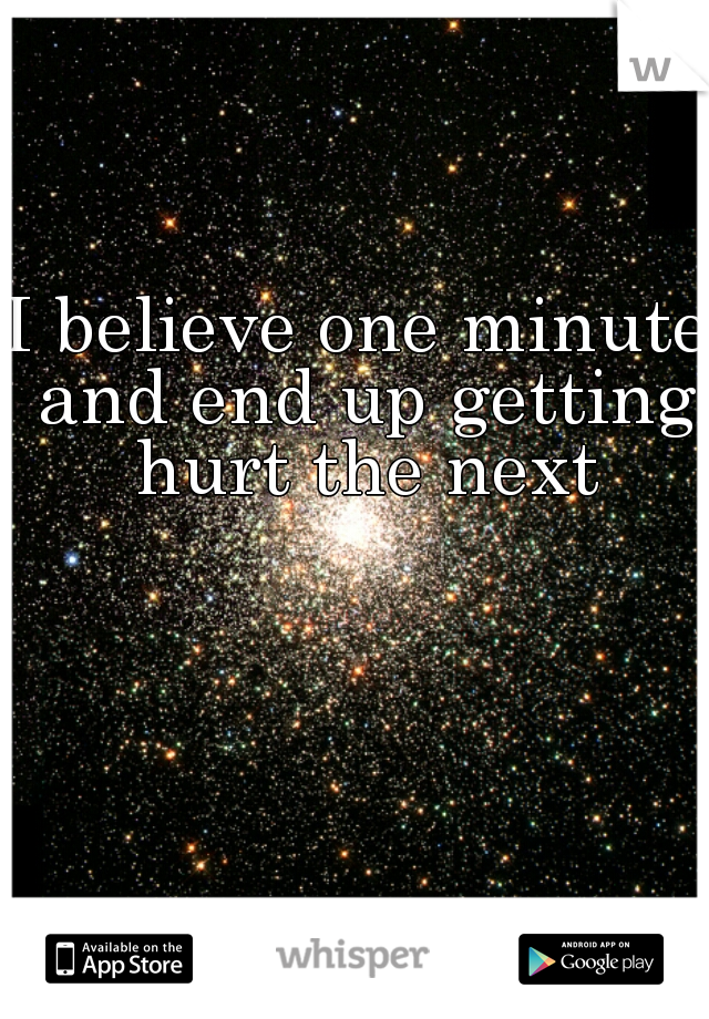 I believe one minute and end up getting hurt the next