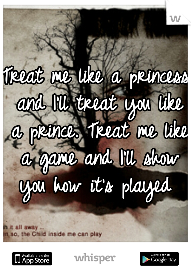 Treat me like a princess and I'll treat you like a prince. Treat me like a game and I'll show you how it's played