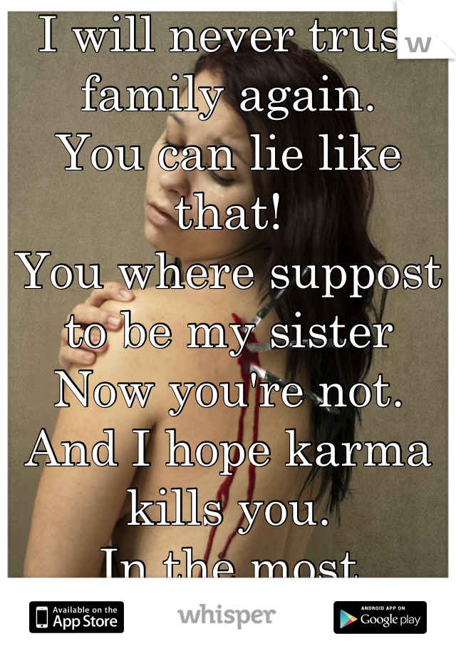I will never trust family again. You can lie like that! You where suppost to be my sister Now you're not. And I hope karma kills you. In the most miserable ways!