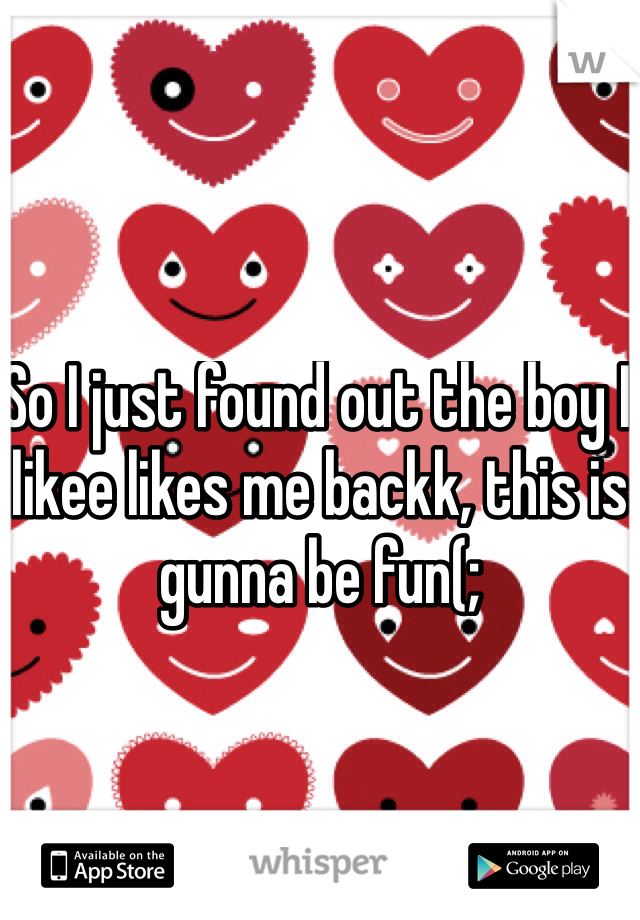 So I just found out the boy I likee likes me backk, this is gunna be fun(;