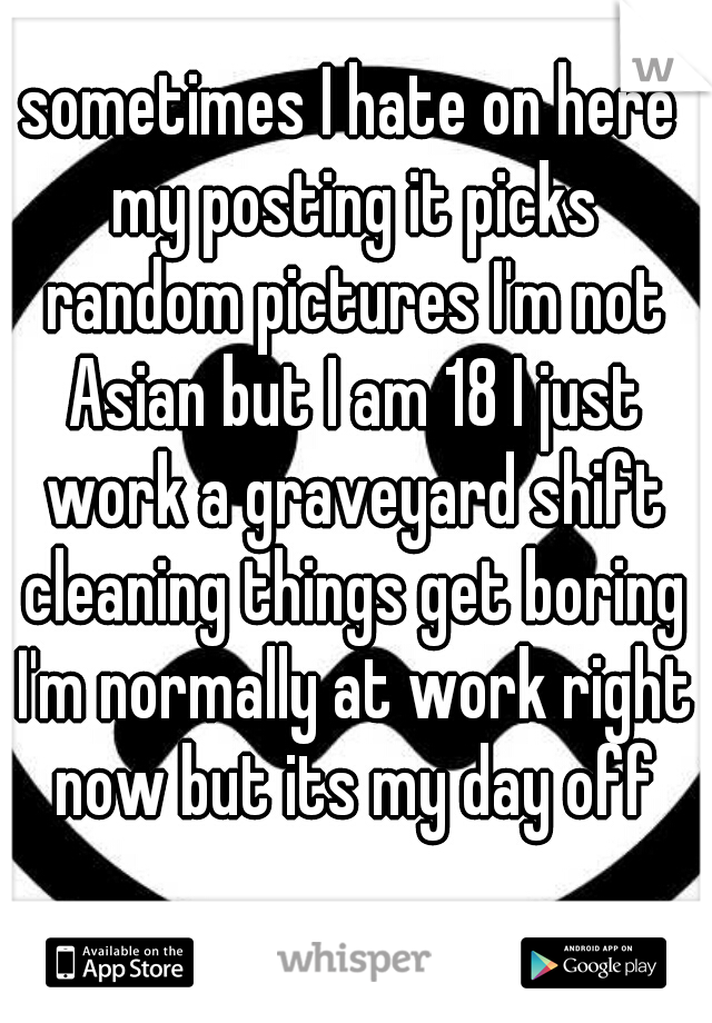 sometimes I hate on here my posting it picks random pictures I'm not Asian but I am 18 I just work a graveyard shift cleaning things get boring I'm normally at work right now but its my day off