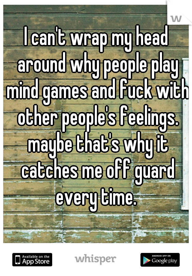 I can't wrap my head around why people play mind games and fuck with other people's feelings. maybe that's why it catches me off guard every time.