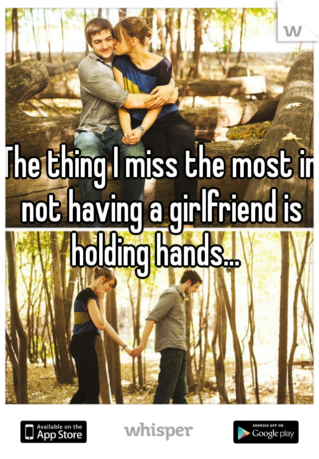 The thing I miss the most in not having a girlfriend is holding hands...