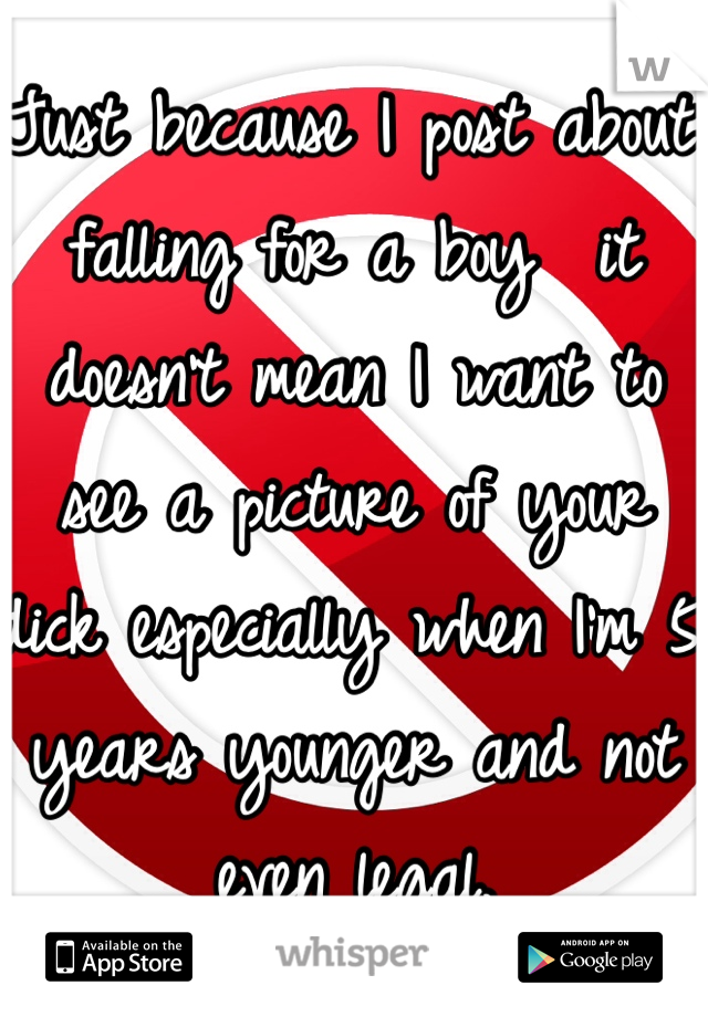 Just because I post about falling for a boy  it doesn't mean I want to see a picture of your dick especially when I'm 5 years younger and not even legal.