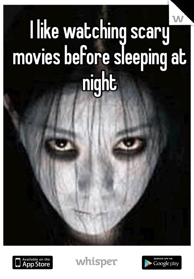 I like watching scary movies before sleeping at night