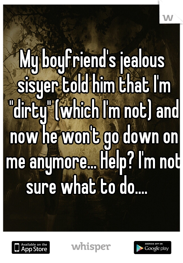 """My boyfriend's jealous sisyer told him that I'm """"dirty"""" (which I'm not) and now he won't go down on me anymore... Help? I'm not sure what to do...."""