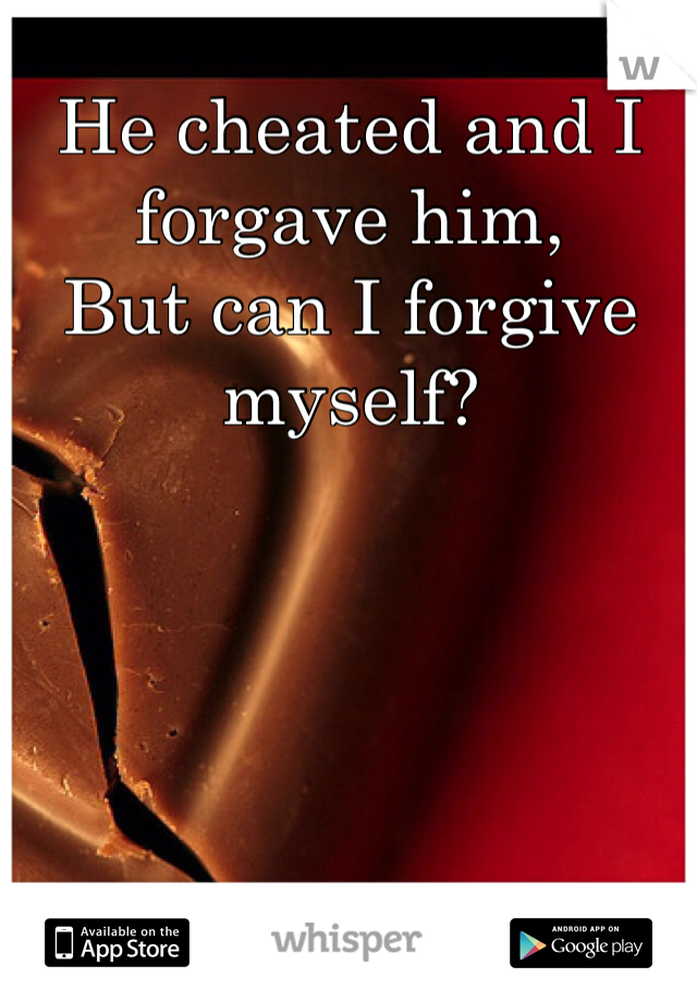 He cheated and I forgave him, But can I forgive myself?
