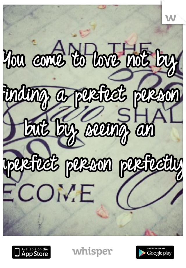 You come to love not by finding a perfect person but by seeing an imperfect person perfectly