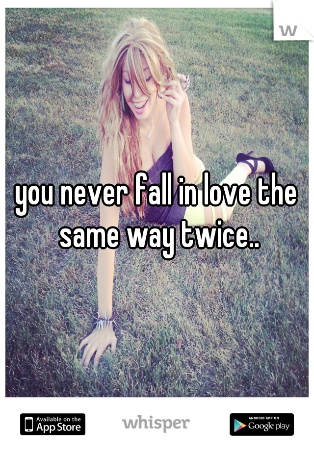 you never fall in love the same way twice..