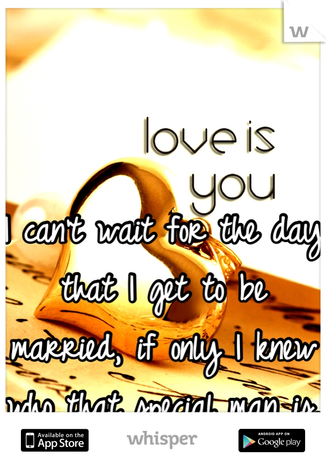 I can't wait for the day that I get to be married, if only I knew who that special man is.