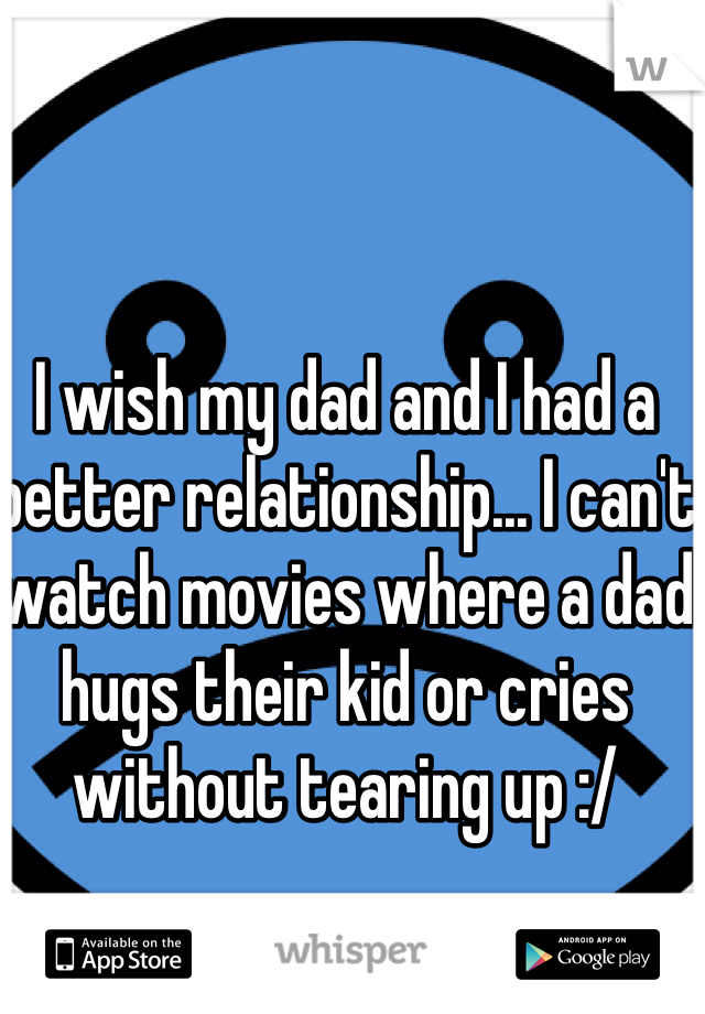 I wish my dad and I had a better relationship... I can't watch movies where a dad hugs their kid or cries without tearing up :/