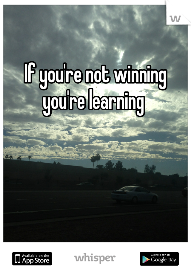 If you're not winning you're learning