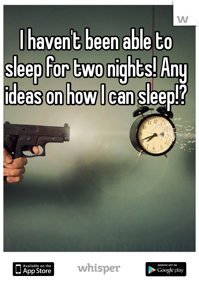 I haven't been able to sleep for two nights! Any ideas on how I can sleep!?