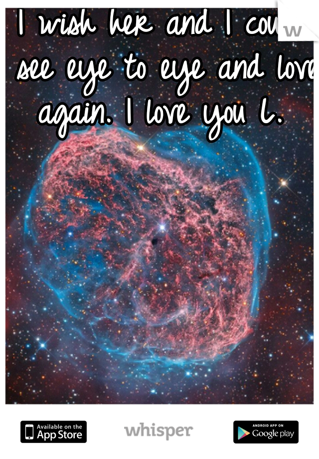 I wish her and I could see eye to eye and love again. I love you L.