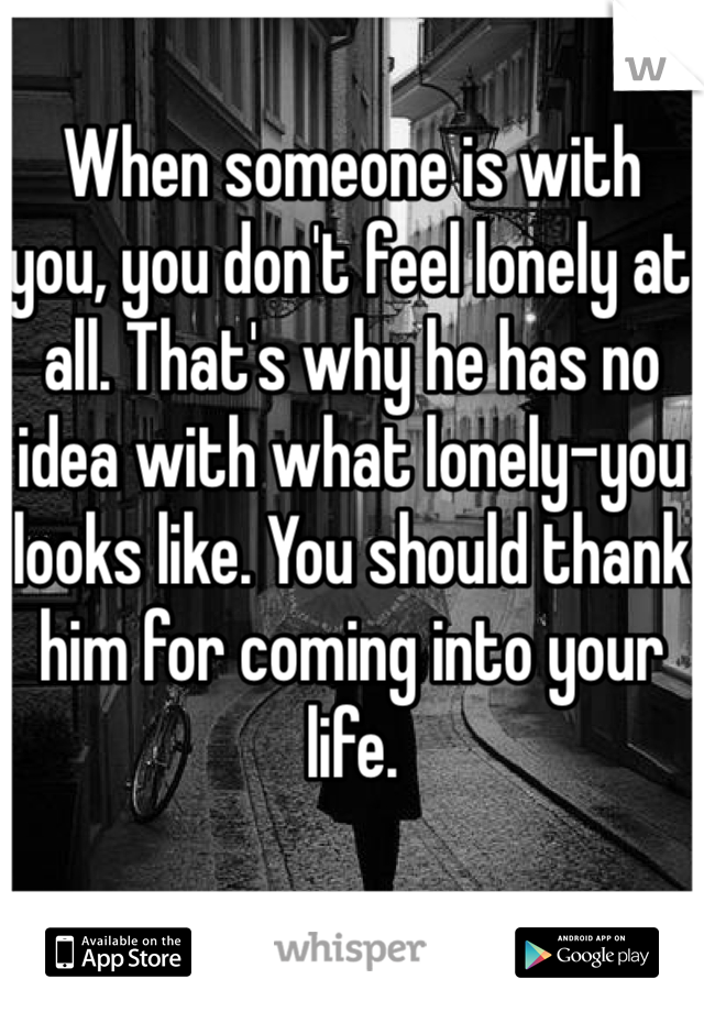 When someone is with you, you don't feel lonely at all. That's why he has no idea with what lonely-you looks like. You should thank him for coming into your life.