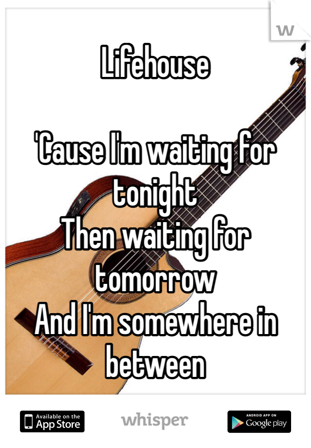 Lifehouse    'Cause I'm waiting for tonight Then waiting for tomorrow And I'm somewhere in between