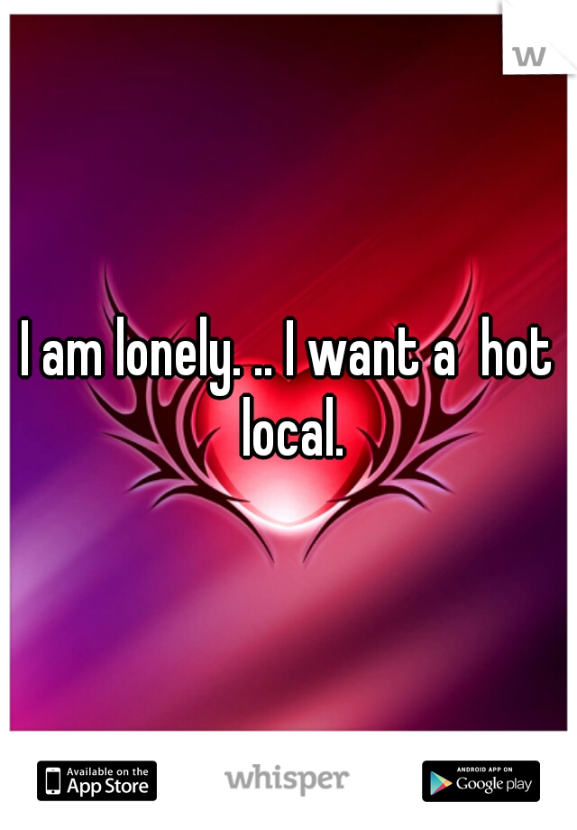 I am lonely. .. I want a  hot local.