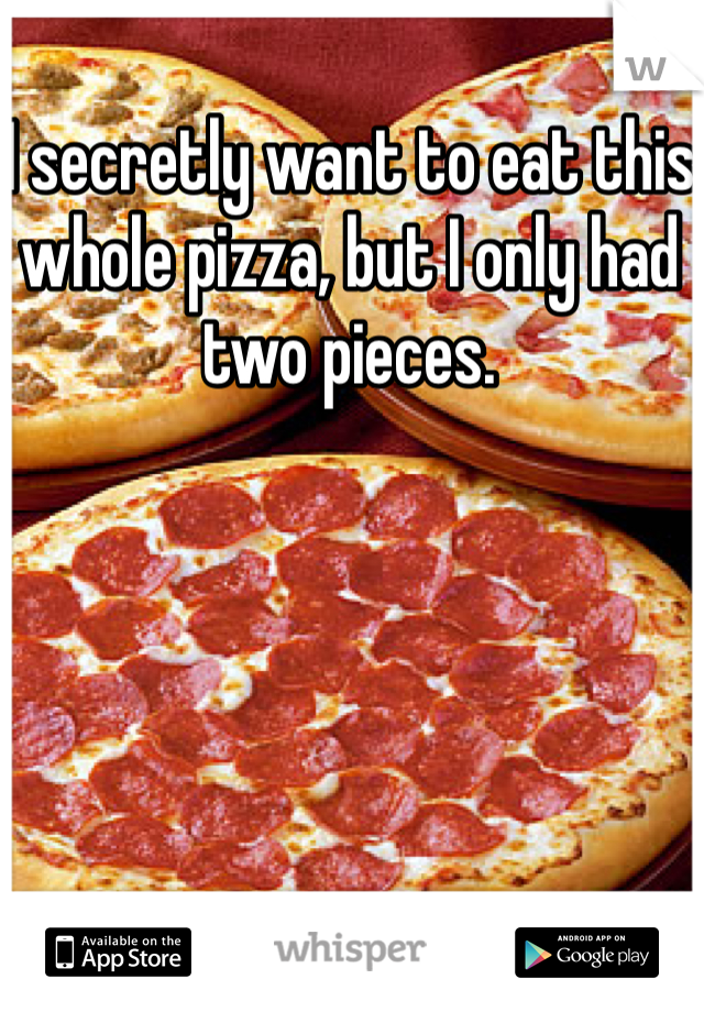 I secretly want to eat this whole pizza, but I only had two pieces.
