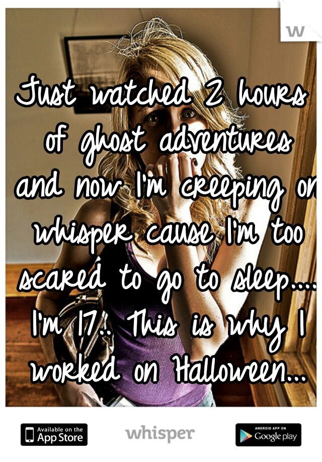 Just watched 2 hours of ghost adventures and now I'm creeping on whisper cause I'm too scared to go to sleep.... I'm 17.. This is why I worked on Halloween...