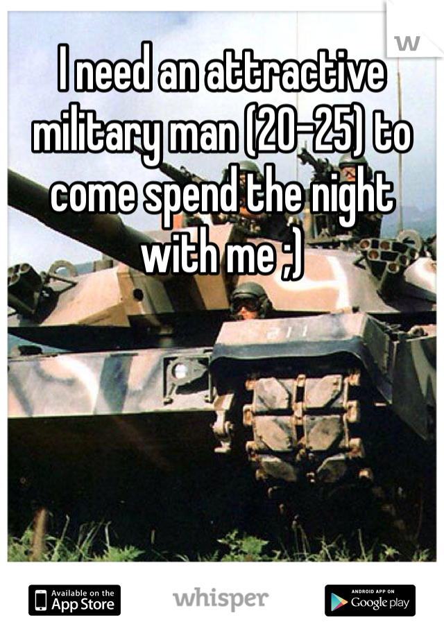I need an attractive military man (20-25) to come spend the night with me ;)