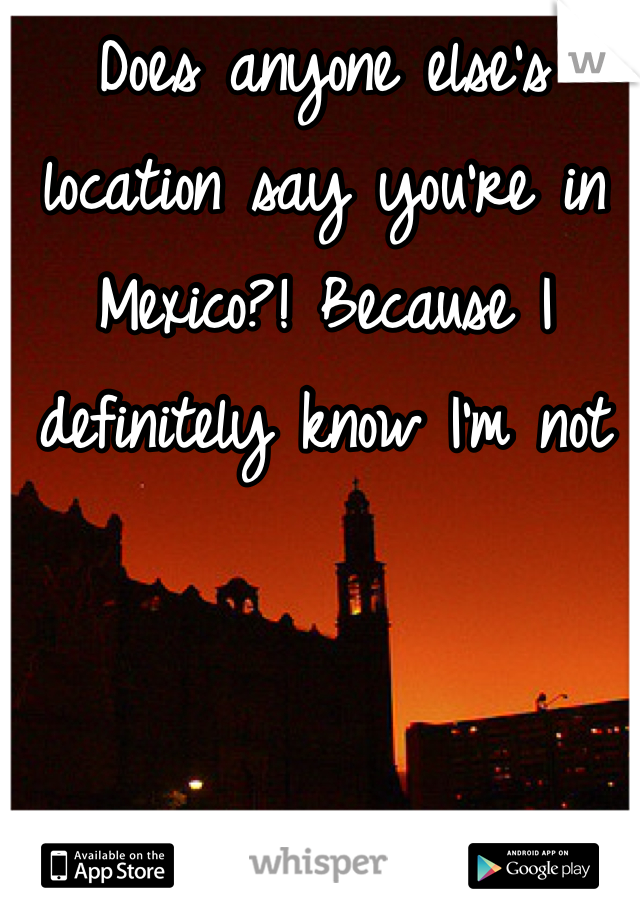 Does anyone else's location say you're in Mexico?! Because I definitely know I'm not
