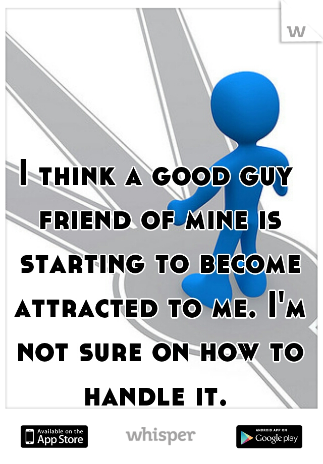 I think a good guy friend of mine is starting to become attracted to me. I'm not sure on how to handle it.