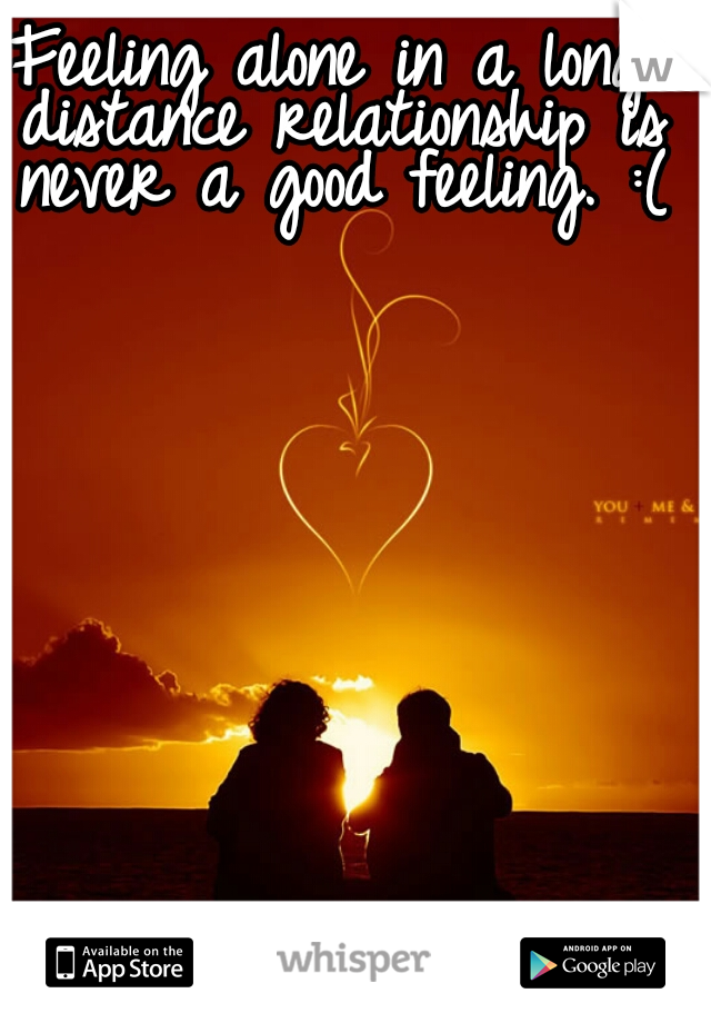 Feeling alone in a long distance relationship is never a good feeling. :(