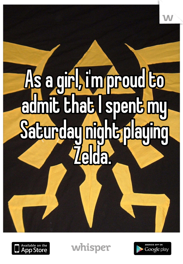 As a girl, i'm proud to admit that I spent my Saturday night playing Zelda.