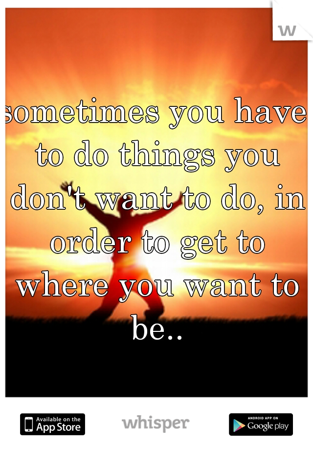 sometimes you have to do things you don't want to do, in order to get to where you want to be..