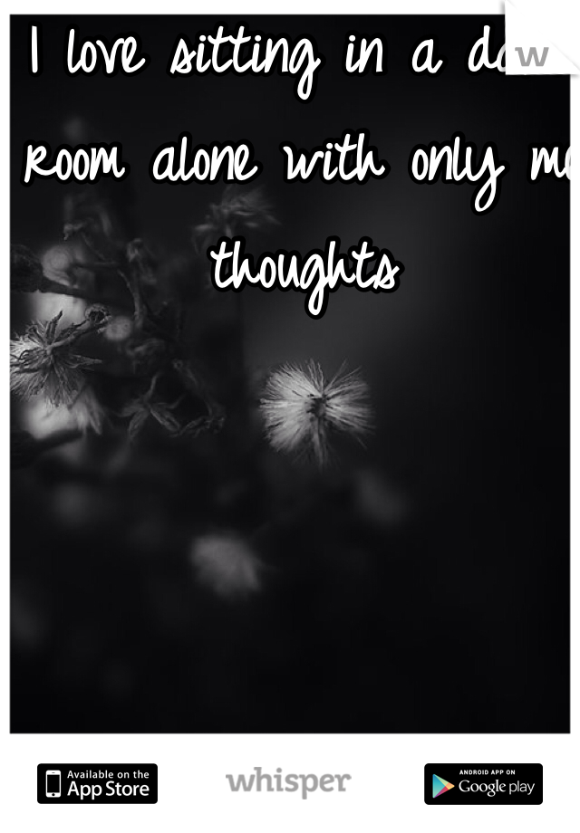 I love sitting in a dark room alone with only me thoughts