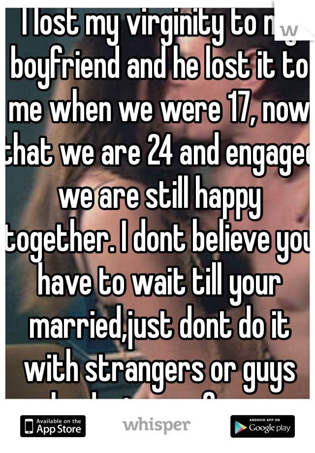 I lost my virginity to my boyfriend and he lost it to me when we were 17, now that we are 24 and engaged we are still happy together. I dont believe you have to wait till your married,just dont do it with strangers or guys who dont care for you. Besides that I think we should stop judging our generation & make teen girls feel like a whore, just cause they lost their virginity!