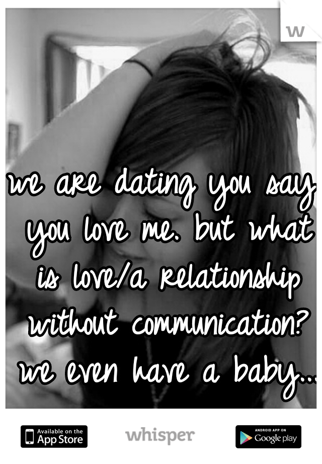 we are dating you say you love me. but what is love/a relationship without communication? we even have a baby...